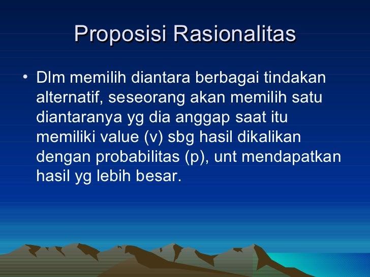 Proposisi Rasionalitas <ul><li>Dlm memilih diantara berbagai tindakan alternatif, seseorang akan memilih satu diantaranya ...