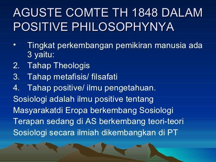 AGUSTE COMTE TH 1848 DALAM POSITIVE PHILOSOPHYNYA <ul><li>Tingkat perkembangan pemikiran manusia ada 3 yaitu: </li></ul><u...