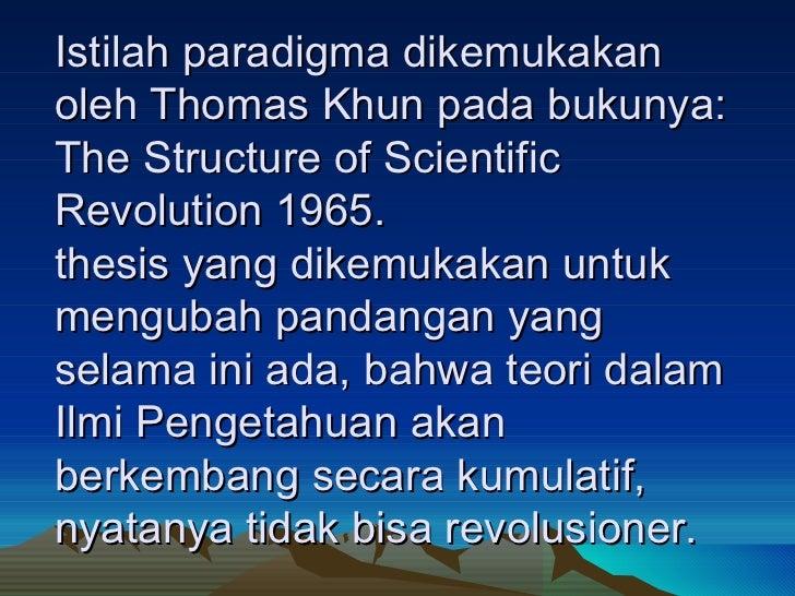 Istilah paradigma dikemukakan oleh Thomas Khun pada bukunya: The Structure of Scientific Revolution 1965. thesis yang dike...