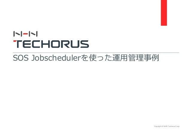 Copyright © NHN Techorus Corp. SOS Jobschedulerを使った運用管理事例