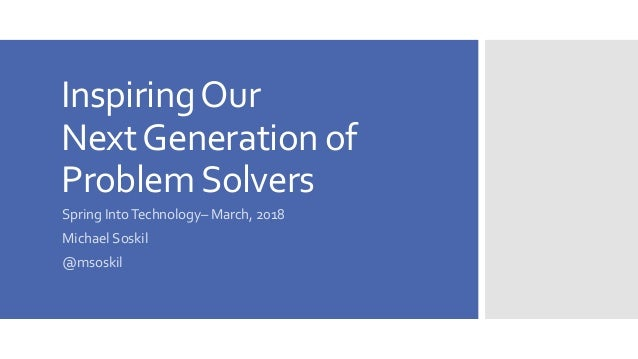 InspiringOur NextGeneration of ProblemSolvers Spring IntoTechnology– March, 2018 Michael Soskil @msoskil