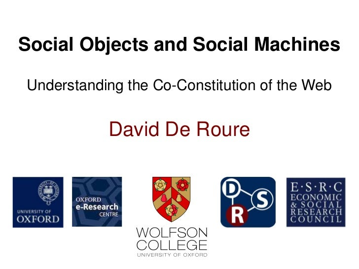 Social Objects and Social MachinesUnderstanding the Co-Constitution of the Web           David De Roure
