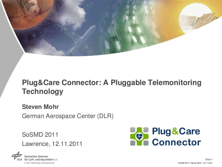 Plug&Care Connector: A Pluggable TelemonitoringTechnologySteven MohrGerman Aerospace Center (DLR)SoSMD 2011Lawrence, 12.11...