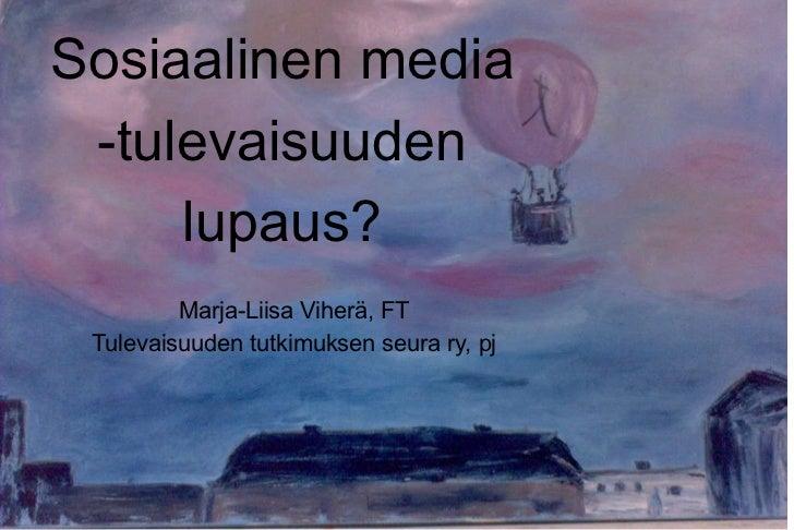 Sosiaalinen media -tulevaisuuden lupaus? Marja-Liisa Viherä, FT Tulevaisuuden tutkimuksen seura ry, pj