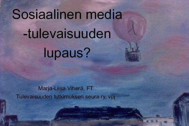 Sosiaalinen media -tulevaisuuden lupaus? Marja-Liisa Viherä, FT Tulevaisuuden tutkimuksen seura ry, vpj