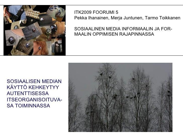 ITK2009 FOORUMI 5 Pekka Ihanainen, Merja Juntunen, Tarmo Toikkanen SOSIAALINEN MEDIA INFORMAALIN JA FOR- MAALIN OPPIMISEN ...
