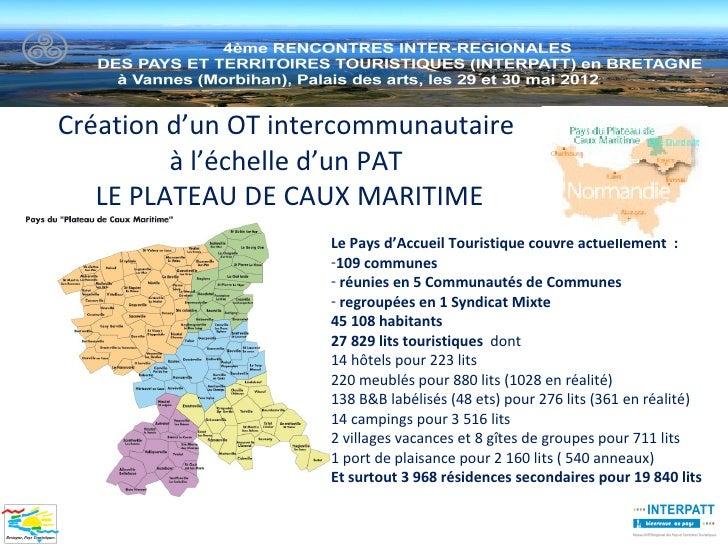 Création d'un OT intercommunautaire         à l'échelle d'un PAT   LE PLATEAU DE CAUX MARITIME                    Le Pays ...
