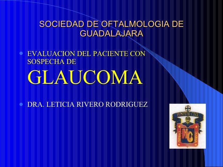 SOCIEDAD DE OFTALMOLOGIA DE GUADALAJARA <ul><li>EVALUACION DEL PACIENTE CON SOSPECHA DE  GLAUCOMA </li></ul><ul><li>DRA. L...