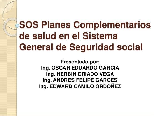 SOS Planes Complementarios de salud en el Sistema General de Seguridad social Presentado por: Ing. OSCAR EDUARDO GARCIA In...