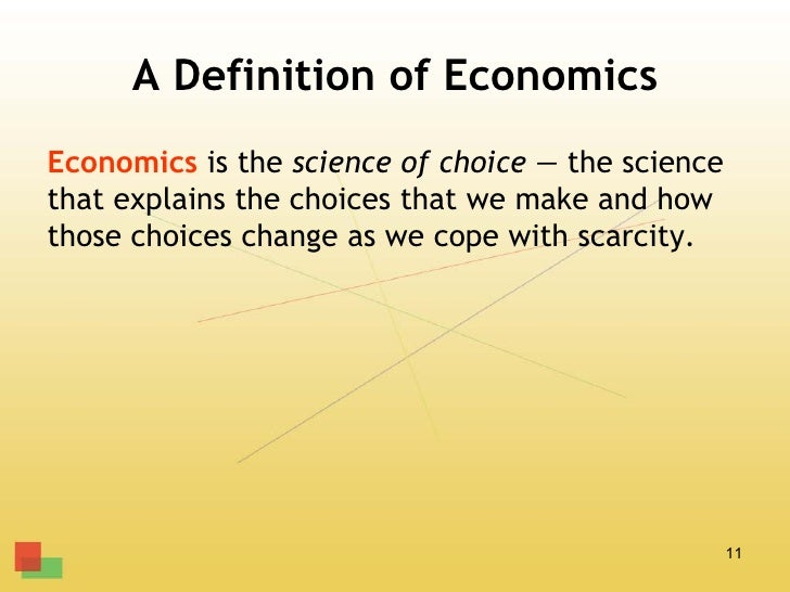 A Definition of EconomicsEconomics is the science of choice — the sciencethat explains the choices that we make and howtho...