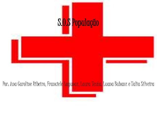 S.O.S População  Por: Ana Caroline Ribeiro, Franciele Lagunaz, Laura Testa, Luana Bubanz e Talia Silveira