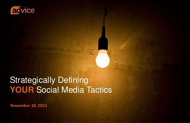 Strategically Defining YOUR Social Media Tactics November 18, 2013 © ADVICE INTERACTIVE GROUP, LLC | 2013 | All Rights Res...