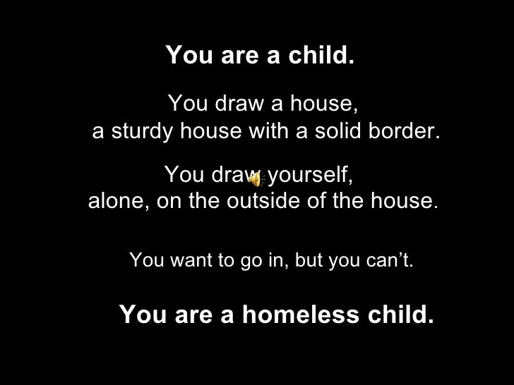 You are a child.   You draw a house, a sturdy house with a solid border. You draw yourself, You are a homeless child. alon...