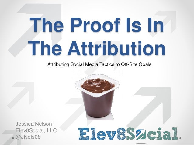 The Proof Is In  The Attribution  Attributing Social Media Tactics to Off-Site Goals  Jessica Nelson  Elev8Social, LLC  @J...
