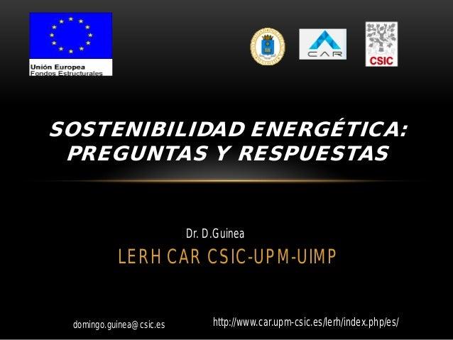 domingo.guinea@csic.es LERH CAR CSIC-UPM-UIMP SOSTENIBILIDAD ENERGÉTICA: PREGUNTAS Y RESPUESTAS Dr. D.Guinea http://www.ca...