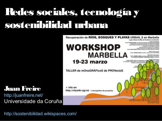 Redes sociales, tecnología y sostenibilidad urbana Juan Freire http://juanfreire.net/ Universidade da Coruña http://sosten...