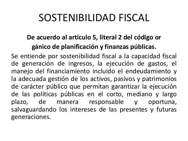 SOSTENIBILIDAD FISCAL  De acuerdo al artículo 5, literal 2 del código or  gánico de planificación y finanzas públicas.  Se...
