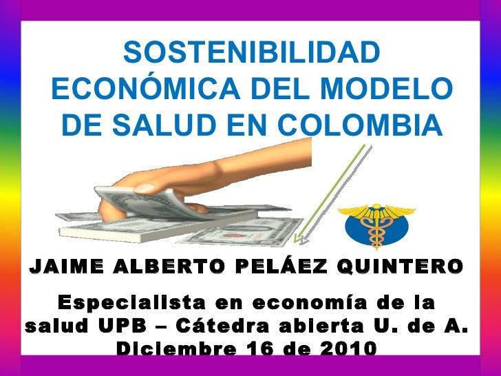 SOSTENIBILIDAD  ECONÓMICA DEL MODELO   DE SALUD EN COLOMBIAJAIME ALBERTO PELÁEZ QUINTERO   Especialista en economía de las...