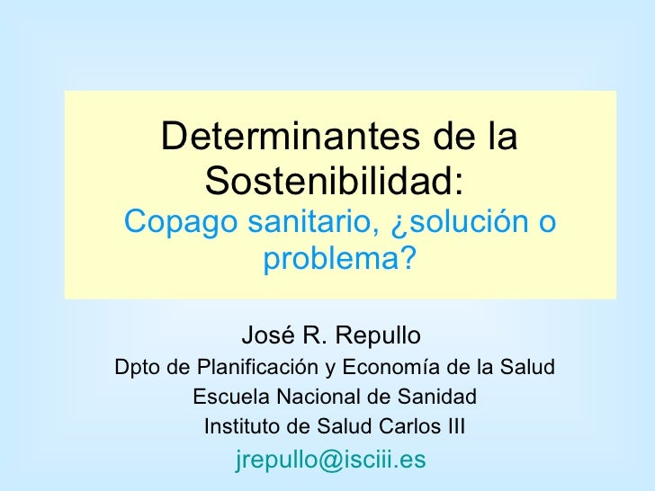 Determinantes de la Sostenibilidad:  Copago sanitario, ¿solución o problema? José R. Repullo  Dpto de Planificación y Econ...