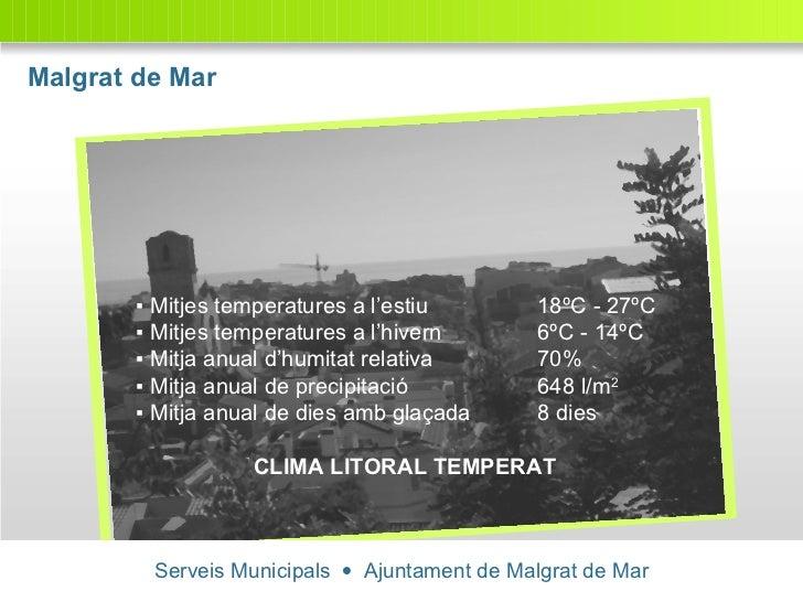 Malgrat de Mar Serveis Municipals     Ajuntament de Malgrat de Mar ▪  Mitjes temperatures a l'estiu 18ºC - 27ºC ▪  Mitjes...