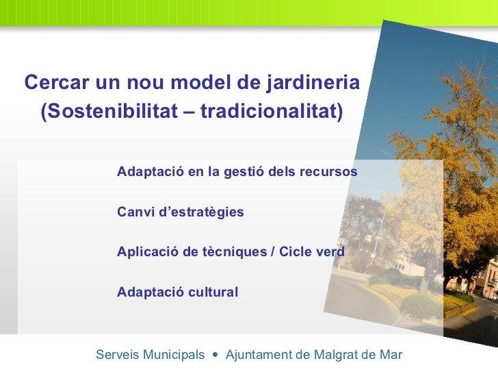 Serveis Municipals     Ajuntament de Malgrat de Mar Cercar un nou model de jardineria (Sostenibilitat – tradicionalitat) ...