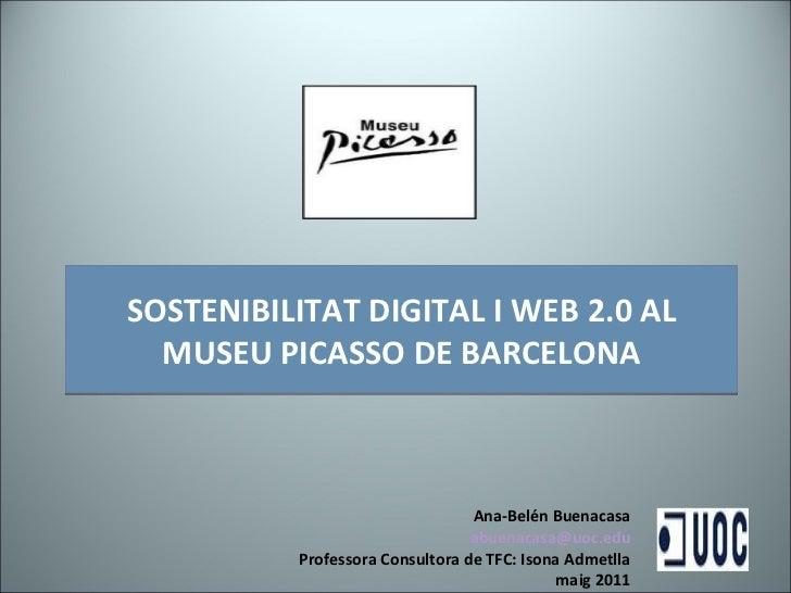 SOSTENIBILITAT DIGITAL I WEB 2.0 AL MUSEU PICASSO DE BARCELONA Ana-Belén Buenacasa [email_address] Professora Consultora d...