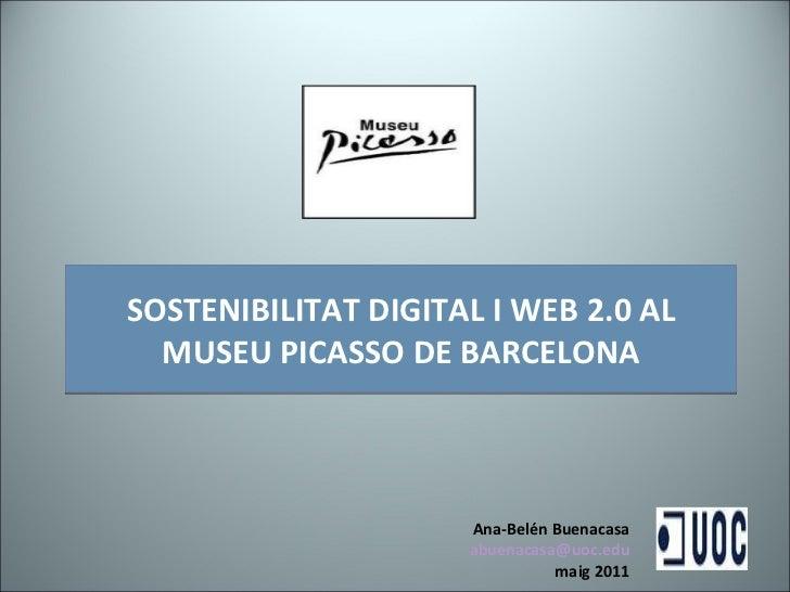 SOSTENIBILITAT DIGITAL I WEB 2.0 AL MUSEU PICASSO DE BARCELONA Ana-Belén Buenacasa [email_address] maig 2011