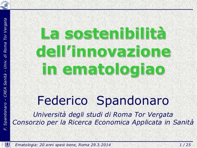 F.Spandonaro–CREASanità-Univ.diRomaTorVergata La sostenibilità dell'innovazione in ematologiao Federico Spandonaro Univers...