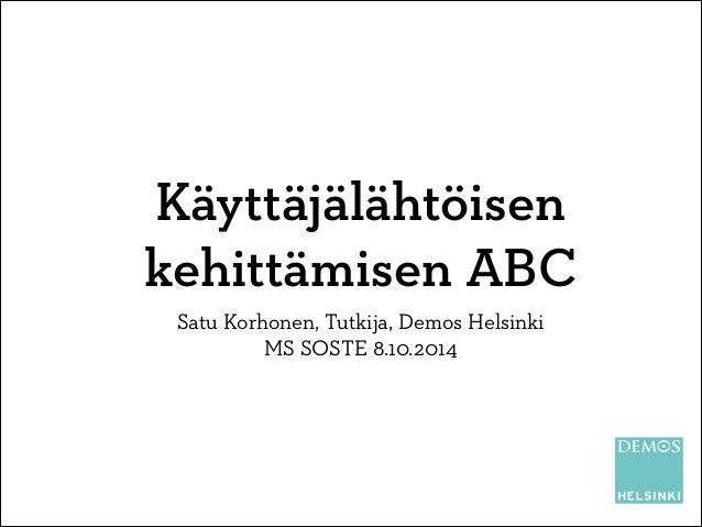 Käyttäjälähtöisen kehittämisen ABC Satu Korhonen, Tutkija, Demos Helsinki MS SOSTE 8.10.2014