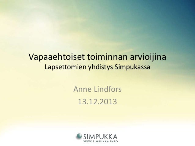 Vapaaehtoiset toiminnan arvioijina Lapsettomien yhdistys Simpukassa  Anne Lindfors 13.12.2013