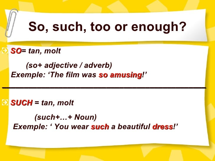 So, such, too or enough? SO= tan, molt SO     (so+ adjective / adverb)  Exemple: 'The film was so amusing!'               ...