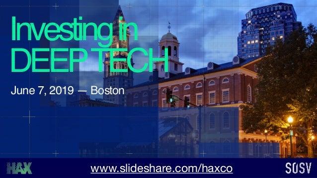 Investingin DEEPTECH June 7, 2019 — Boston www.slideshare.com/haxco
