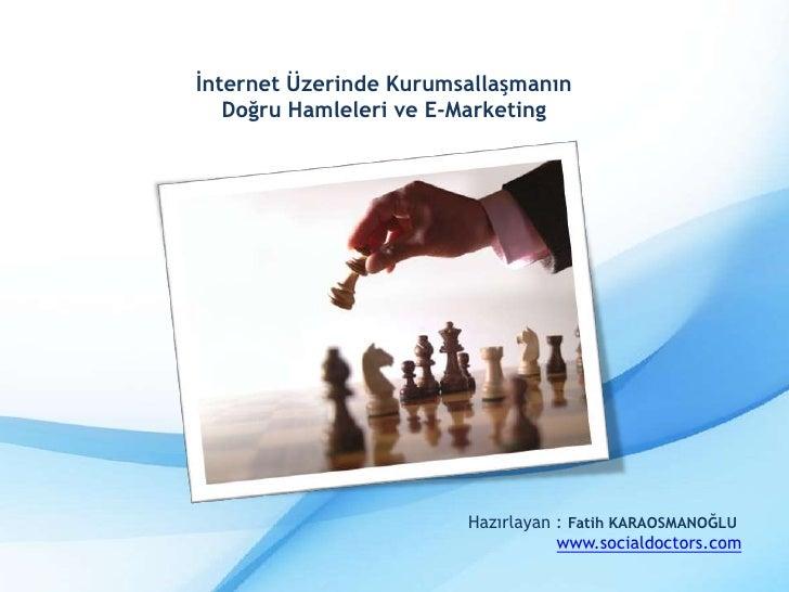 İnternet Üzerinde Kurumsallaşmanın<br />Doğru Hamleleri ve E-Marketing<br />Hazırlayan : Fatih KARAOSMANOĞLU<br />www.soci...