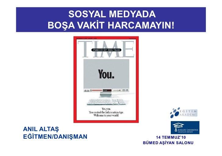 SOSYAL MEDYADA       BOŞA VAKİT HARCAMAYIN!     ANIL ALTAŞ EĞİTMEN/DANIŞMAN          14 TEMMUZ'10                       BÜ...