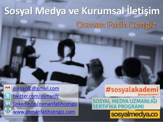 Sosyal Medya ve Kurumsal İletişim Osman Fatih Cengiz  osmanfc@gmail.com twitter.com/osmanfc linkedin/in/osmanfatihcengiz w...