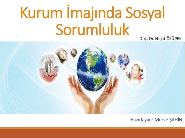 Kurum İmajında Sosyal  Sorumluluk  Doç. Dr. Nejat ÖZÜPEK  Hazırlayan: Merve ŞAHİN