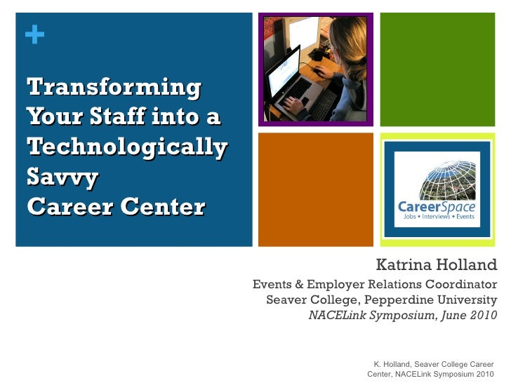 Transforming  Your Staff into a  Technologically  Savvy  Career Center Katrina Holland Events & Employer Relations Coordin...
