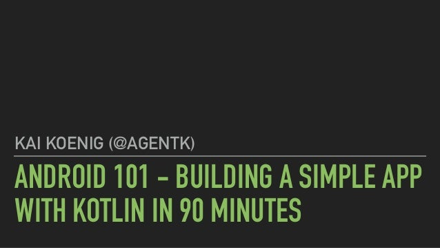 ANDROID 101 - BUILDING A SIMPLE APP WITH KOTLIN IN 90 MINUTES KAI KOENIG (@AGENTK)