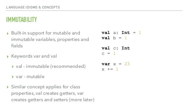 LANGUAGE IDIOMS & CONCEPTS IMMUTABILITY ▸ Built-in support for mutable and immutable variables, properties and fields ▸ Key...