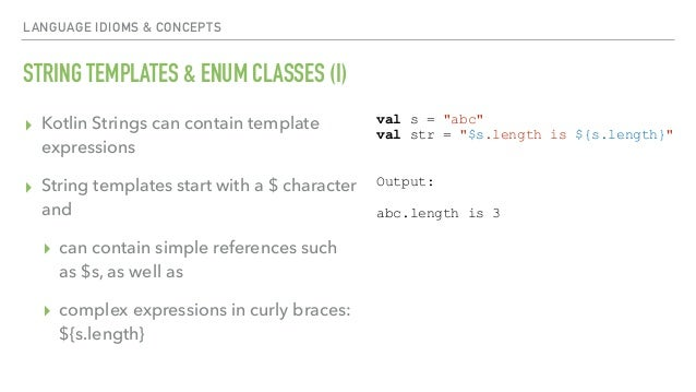 LANGUAGE IDIOMS & CONCEPTS STRING TEMPLATES & ENUM CLASSES (I) ▸ Kotlin Strings can contain template expressions ▸ String ...