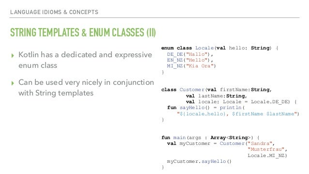 LANGUAGE IDIOMS & CONCEPTS STRING TEMPLATES & ENUM CLASSES (II) ▸ Kotlin has a dedicated and expressive enum class ▸ Can b...
