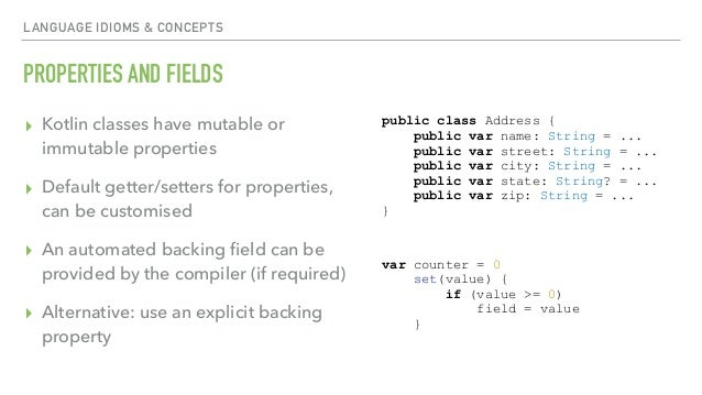 LANGUAGE IDIOMS & CONCEPTS PROPERTIES AND FIELDS ▸ Kotlin classes have mutable or immutable properties ▸ Default getter/se...
