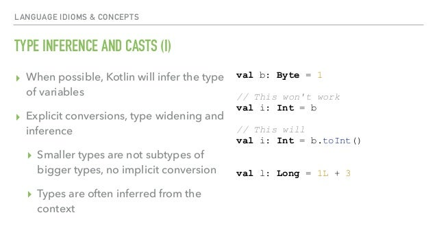 LANGUAGE IDIOMS & CONCEPTS TYPE INFERENCE AND CASTS (I) ▸ When possible, Kotlin will infer the type of variables ▸ Explici...