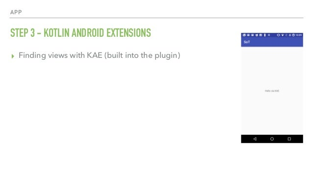 APP STEP 3 - KOTLIN ANDROID EXTENSIONS ▸ Finding views with KAE (built into the plugin)