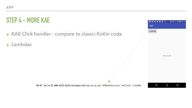 APP STEP 4 - MORE KAE ▸ KAE Click handler - compare to classic Kotlin code ▸ Lambdas