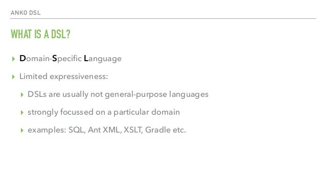 ANKO DSL WHAT IS A DSL? ▸ Domain-Specific Language ▸ Limited expressiveness: ▸ DSLs are usually not general-purpose languag...