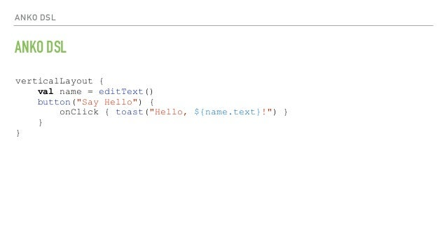 "ANKO DSL ANKO DSL verticalLayout { val name = editText() button(""Say Hello"") { onClick { toast(""Hello, ${name.text}!"") } }..."
