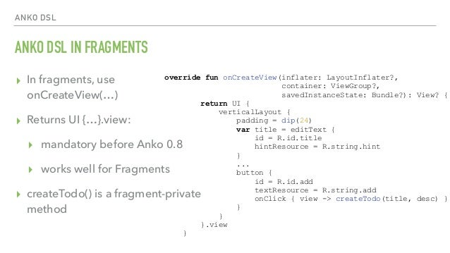 ANKO DSL ANKO DSL IN FRAGMENTS ▸ In fragments, use  onCreateView(…) ▸ Returns UI {…}.view: ▸ mandatory before Anko 0.8 ▸ ...