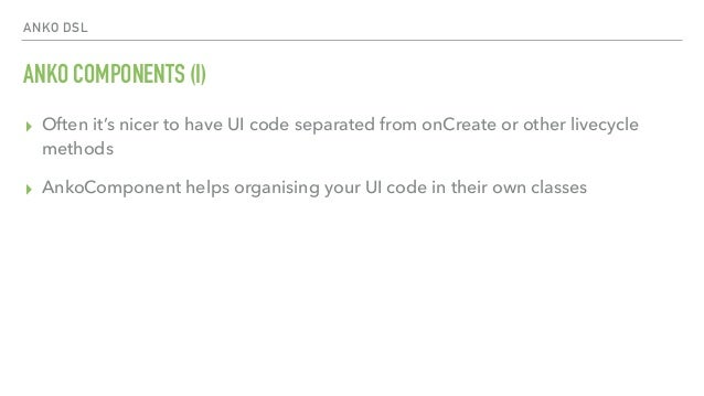 ANKO DSL ANKO COMPONENTS (I) ▸ Often it's nicer to have UI code separated from onCreate or other livecycle methods ▸ AnkoC...