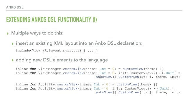 ANKO DSL EXTENDING ANKOS DSL FUNCTIONALITY (I) ▸ Multiple ways to do this: ▸ insert an existing XML layout into an Anko DS...